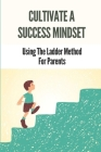 Cultivate A Success Mindset: Using The Ladder Method For Parents: Know The Ladder Method Cover Image