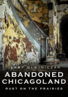 Abandoned Chicagoland: Rust on the Prairies (America Through Time) Cover Image
