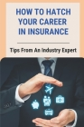 How To Hatch Your Career In Insurance: Tips From An Industry Expert: Working For Insurance Companies Cover Image