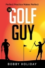 The Golf Guy: Perfect Practice Makes Perfect Cover Image
