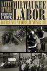 A City At War: Milwaukee Labor During World War II Cover Image
