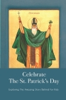 Celebrate The St. Patrick's Day: Exploring The Amazing Story Behind For Kids: & Facts Cover Image