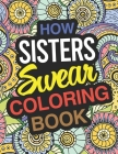How Sisters Swear: Sister Coloring Book For Swearing Like A Sister: Sister Gifts Birthday & Christmas Present For Sister Cover Image