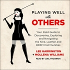 Playing Well with Others Lib/E: Your Field Guide to Discovering, Exploring and Navigating the Kink, Leather and Bdsm Communities Cover Image