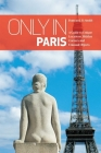 Only in Paris: A Guide to Unique Locations, Hidden Corners and Unusual Objects (Only in Guides) Cover Image