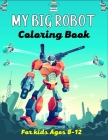 MY BIG ROBOT Coloring Book For Kids Ages 8-12: 40+ Coloring Pages Of Robot For Boys and Kids Ages 4-8 - Boys and Girls Ages 8-12 and Everyone Cover Image