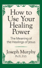 How to Use Your Healing Power: The Meaning of the Healings of Jesus: The Meaning of the Healings of Jesus Cover Image
