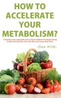 How to Accelerate Your Metabolism?: A healthy and sustainable way to lose addi-tional weight during a high intensity diet, low carb diet and many othe Cover Image