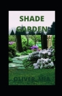 Shade Garden: How to Plan, Plant, and Grow a Fabulous Shade Garden Cover Image