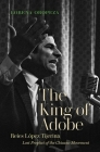 The King of Adobe: Reies López Tijerina, Lost Prophet of the Chicano Movement Cover Image