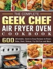 The Complete Geek Chef Air Fryer Oven Cookbook: 600 Affordable, Quick & Easy Recipes to Roast, Bake, Broil, Reheat, Fry Oil-Free and More Cover Image