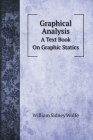 Graphical Analysis: A Text Book On Graphic Statics Cover Image