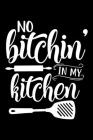 No Bitchin In My Kitchen: 100 Pages 6'' x 9'' Recipe Log Book Tracker - Best Gift For Cooking Lover Cover Image