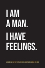 I Am A Man. I Have Feelings.: A Guided 90-Day Self-Reflections & Gratitude Journal for Men Cover Image