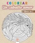colorear - Un caballo amor - 2 libros en 1: Libro para colorear para adultos (Mandalas) - Antiestrés - 2 libros en 1 Cover Image