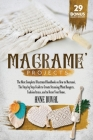 Macramé Projects: The Most Complete Illustrated Handbook On How to Macramé. The Step By Step Guide to Create Stunning Plant Hangers, Fas Cover Image