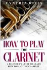 How to Play the Clarinet: A Beginner's Guide to Learn How to Play the Clarinet Cover Image