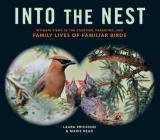 Into the Nest: Intimate Views of the Courting, Parenting, and Family Lives of Familiar Birds Cover Image