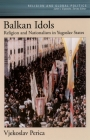 Balkan Idols: Religion and Nationalism in Yugoslav States (Religion and Global Politics) Cover Image