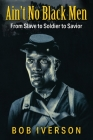Ain't No Black Men: From Slave to Soldier to Savior Cover Image