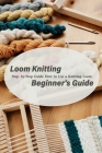 Loom Knitting Beginner's Guide: Step- by-Step Guide How to Use a Knitting Loom: Beginners Guide Book Cover Image