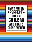 I May Not Be Perfect But I'm Chilean And That's Close Enough: Funny Chilean Notebook 100 Pages 8.5x11 Chile Gifts Cover Image