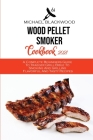 Wood Pellet Smoker Cookbook 2021: A Complete Beginners Guide To Traeger Grill Bible To Smoking And Grilling Flavorful And Tasty Recipes Cover Image