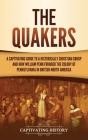 The Quakers: A Captivating Guide to a Historically Christian Group and How William Penn Founded the Colony of Pennsylvania in Briti Cover Image