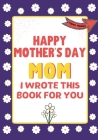 Happy Mother's Day Mom - I Wrote This Book For You: The Mother's Day Gift Book Created For Kids Cover Image