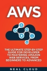 Aws: The Ultimate Step-by-Step Guide for Developer to Mastering Amazon Web Services, from Beginners to Advanced Cover Image
