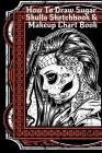 How To Draw Sugar Skulls Sketchbook & Makeup Chart Book: Tatoo Artist Sketch Book For Drawing Dia De Los Muertos Tatoos - Day Of The Dead Sketching No Cover Image