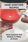 Hand Sanitizer Recipes: Hand Sanitizer And Method To Make At Home: How To Make Hand Sanitizer Without Alcohol Cover Image