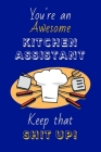 You're An Awesome Kitchen Assistant Keep That Shit Up!: Kitchen Assistant Gifts: Novelty Gag Notebook Gift: Lined Paper Paperback Journal Cover Image