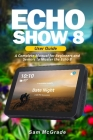 Echo Show 8 User Guide: A Complete Manual for Beginners and Seniors to Master the Echo 8 Cover Image