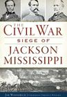 The Civil War Siege of Jackson, Mississippi Cover Image