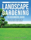The Ultimate Landscape Gardening for Beginners Guide: Design Your Landscape to Transform Your Garden Cover Image