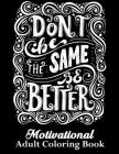 Don't Be The Same Be Better Motivational Adult Coloring Book: 50+ Unique Designs Motivation Coloring Book for Stress-Relief. With Inspiring quotes and Cover Image
