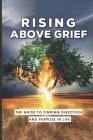 Rising Above Grief: The Guide To Finding Direction And Purpose In Life: The Process To Motivate The Mental After Grief Cover Image
