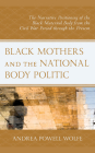 Black Mothers and the National Body Politic: The Narrative Positioning of the Black Maternal Body from the Civil War Period through the Present Cover Image