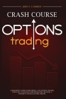 Options Trading Crash Course: A Beginner's Guide to Becoming a Successful Trader, with Easy-to-Follow Strategies for Creating a Powerful Passive Inc Cover Image
