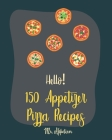 Hello! 150 Appetizer Pizza Recipes: Best Appetizer Pizza Cookbook Ever For Beginners [Pan Pizza Cookbook, Grill Pizza Cookbook, Pizza Oven, Pizza Doug Cover Image