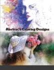 Abstract Coloring Designs: Adult Coloring Book / Stress Relieving Patterns / Relaxing Coloring Pages / Premium Design Cover Image