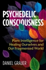 Psychedelic Consciousness: Plant Intelligence for Healing Ourselves and Our Fragmented World Cover Image