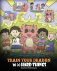 Train Your Dragon To Do Hard Things: A Cute Children's Story about Perseverance, Positive Affirmations and Growth Mindset. Cover Image