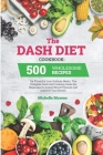 The Dash Diet Cookbook: 500 Wholesome Recipes for Flavorful Low-Sodium Meals. The Complete Dash Diet Cooking Guide for Beginners to Lower Bloo Cover Image