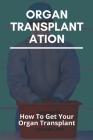 Organ Transplantation: How To Get Your Organ Transplant: Organ Transplant Rejection Cover Image