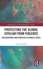 Protecting the Global Civilian from Violence: Un Discourses and Practices in Fragile States (Global Politics and the Responsibility to Protect) Cover Image