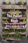 The Pallet Book: DIY Projects for the Home, Garden, and Homestead: Upcycle that unwanted wood Cover Image