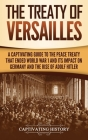 The Treaty of Versailles: A Captivating Guide to the Peace Treaty That Ended World War 1 and Its Impact on Germany and the Rise of Adolf Hitler Cover Image