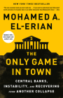 The Only Game in Town: Central Banks, Instability, and Avoiding the Next Collapse Cover Image